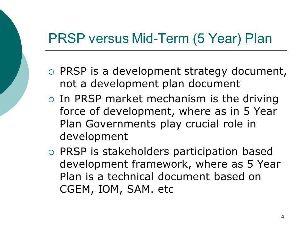 4 PRSP versus Mid-Term (5 Year) Plan PRSP is a development strategy document, not a development plan document In PRSP market mechanism is the driving
