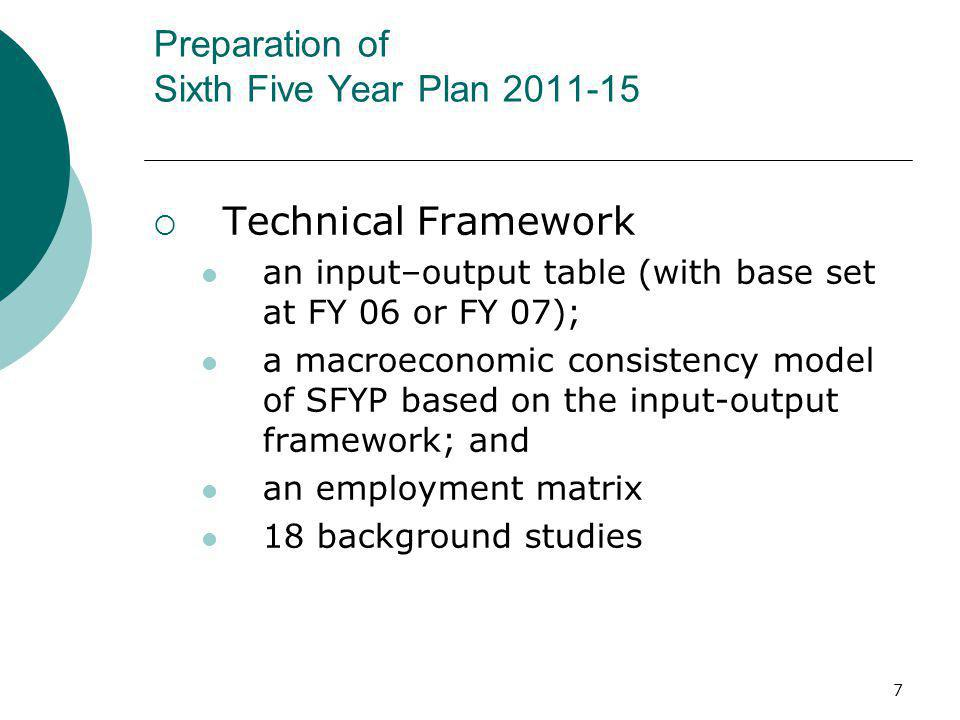 7 Preparation of Sixth Five Year Plan 2011-15 Technical Framework an input–output table (with base set at FY 06 or FY 07); a macroeconomic consistency