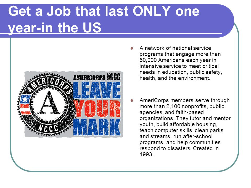 Get a Job that last ONLY one year-in the US A network of national service programs that engage more than 50,000 Americans each year in intensive servi