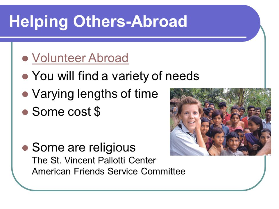 Helping Others-Abroad Volunteer Abroad You will find a variety of needs Varying lengths of time Some cost $ Some are religious The St. Vincent Pallott