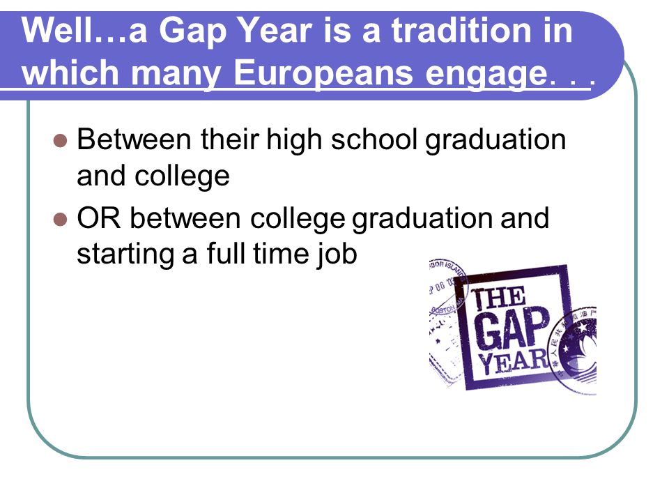 Well…a Gap Year is a tradition in which many Europeans engage... Between their high school graduation and college OR between college graduation and st