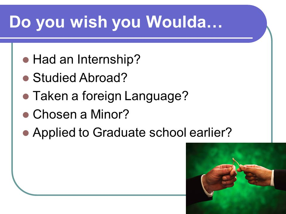 Do you wish you Woulda… Had an Internship? Studied Abroad? Taken a foreign Language? Chosen a Minor? Applied to Graduate school earlier?