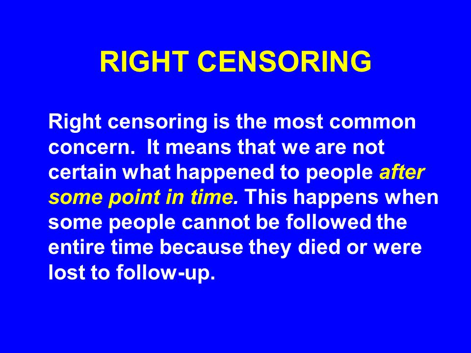 RIGHT CENSORING Right censoring is the most common concern.