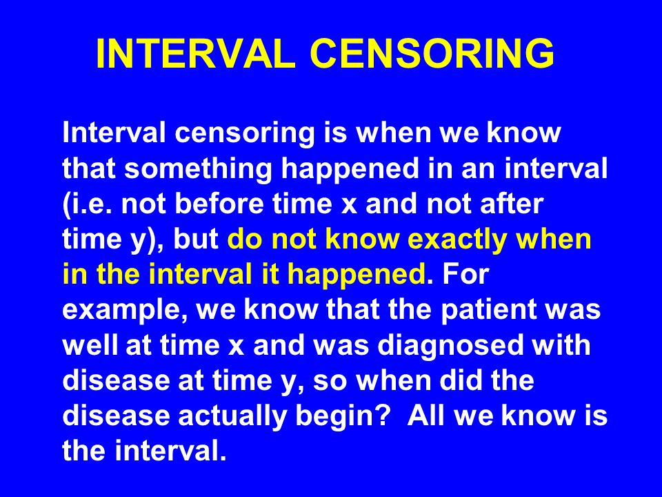 INTERVAL CENSORING Interval censoring is when we know that something happened in an interval (i.e.