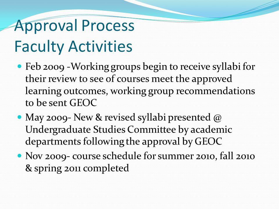 Approval Process Faculty Activities Feb 2009 -Working groups begin to receive syllabi for their review to see of courses meet the approved learning outcomes, working group recommendations to be sent GEOC May 2009- New & revised syllabi presented @ Undergraduate Studies Committee by academic departments following the approval by GEOC Nov 2009- course schedule for summer 2010, fall 2010 & spring 2011 completed