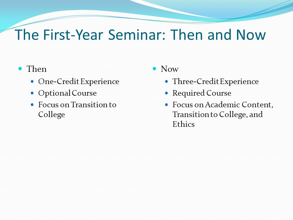 The First-Year Seminar: Then and Now Then One-Credit Experience Optional Course Focus on Transition to College Now Three-Credit Experience Required Course Focus on Academic Content, Transition to College, and Ethics