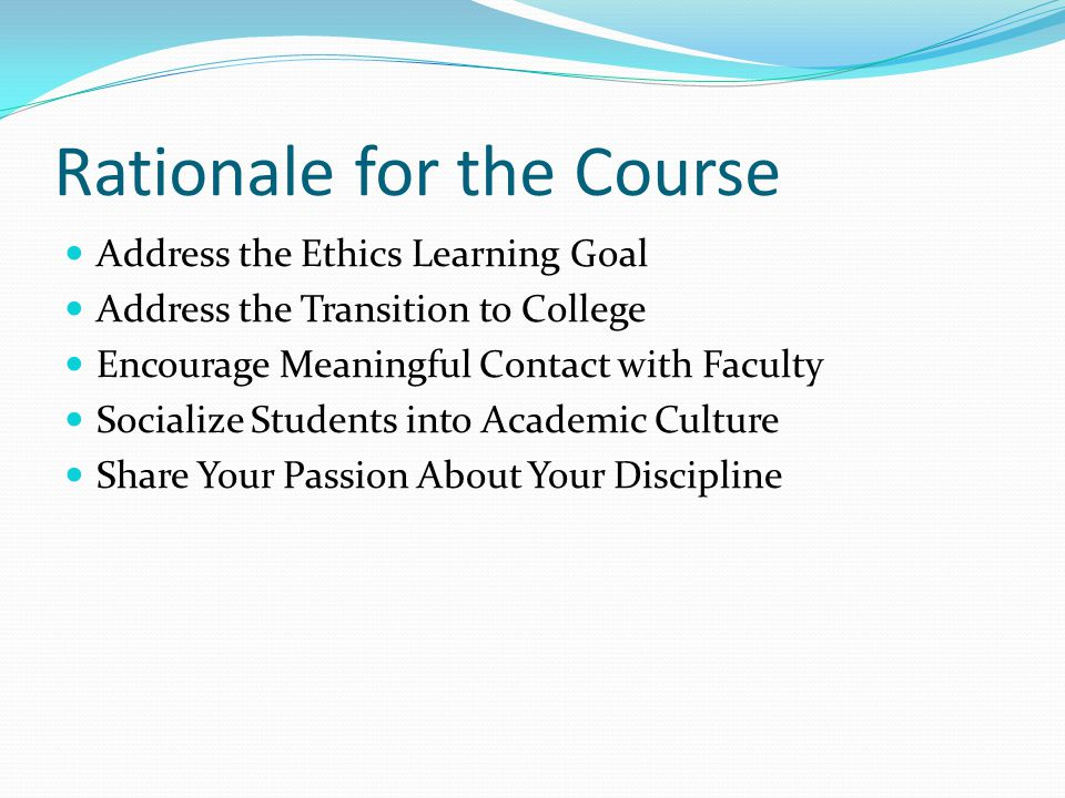 Rationale for the Course Address the Ethics Learning Goal Address the Transition to College Encourage Meaningful Contact with Faculty Socialize Students into Academic Culture Share Your Passion About Your Discipline