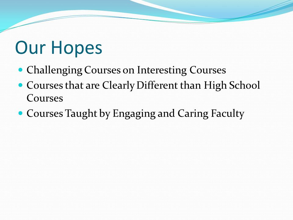 Our Hopes Challenging Courses on Interesting Courses Courses that are Clearly Different than High School Courses Courses Taught by Engaging and Caring Faculty