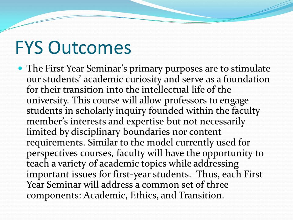 FYS Outcomes The First Year Seminars primary purposes are to stimulate our students academic curiosity and serve as a foundation for their transition into the intellectual life of the university.