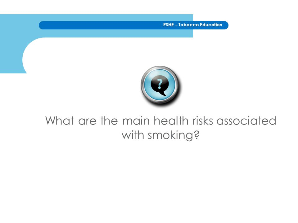 PSHE – Tobacco Education What are the main health risks associated with smoking?
