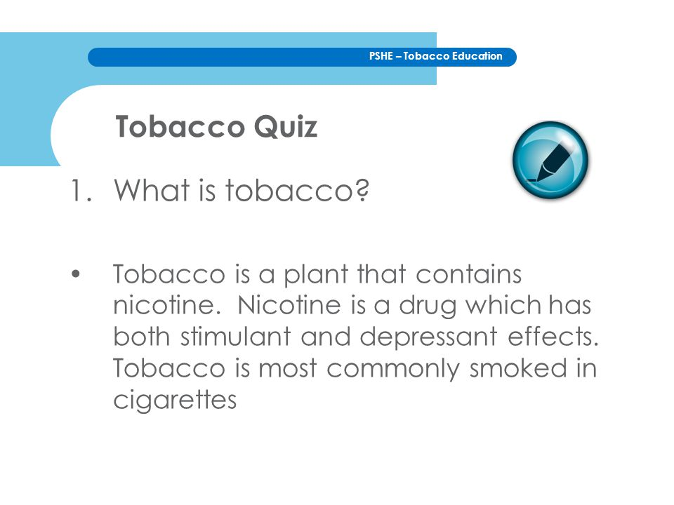 PSHE – Tobacco Education 1.What is tobacco? Tobacco is a plant that contains nicotine. Nicotine is a drug which has both stimulant and depressant effe