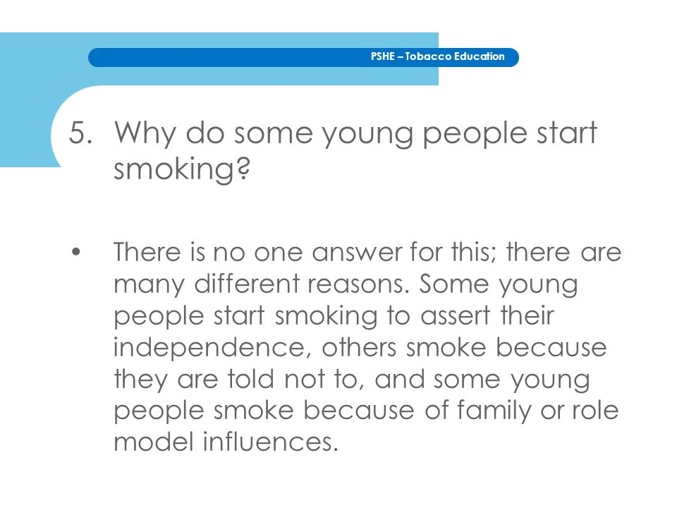 PSHE – Tobacco Education 5.Why do some young people start smoking? There is no one answer for this; there are many different reasons. Some young peopl
