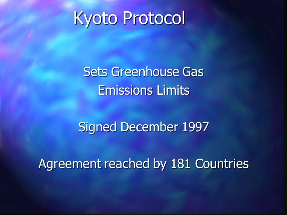 Kyoto Protocol Sets Greenhouse Gas Emissions Limits Signed December 1997 Agreement reached by 181 Countries