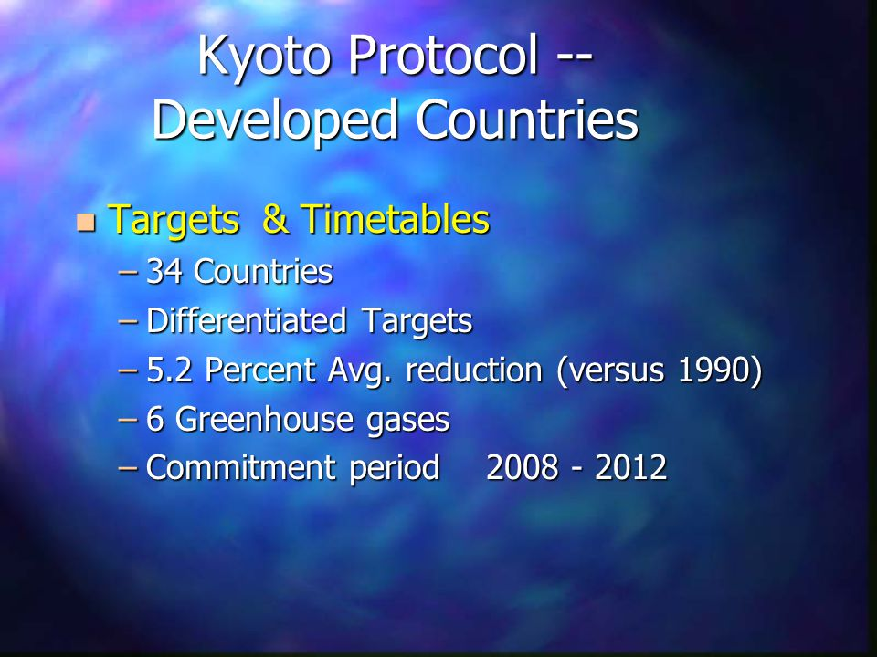 Kyoto Protocol -- Developed Countries n Targets & Timetables –34 Countries –Differentiated Targets –5.2 Percent Avg.