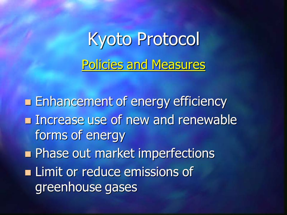 Kyoto Protocol Policies and Measures n Enhancement of energy efficiency n Increase use of new and renewable forms of energy n Phase out market imperfections n Limit or reduce emissions of greenhouse gases