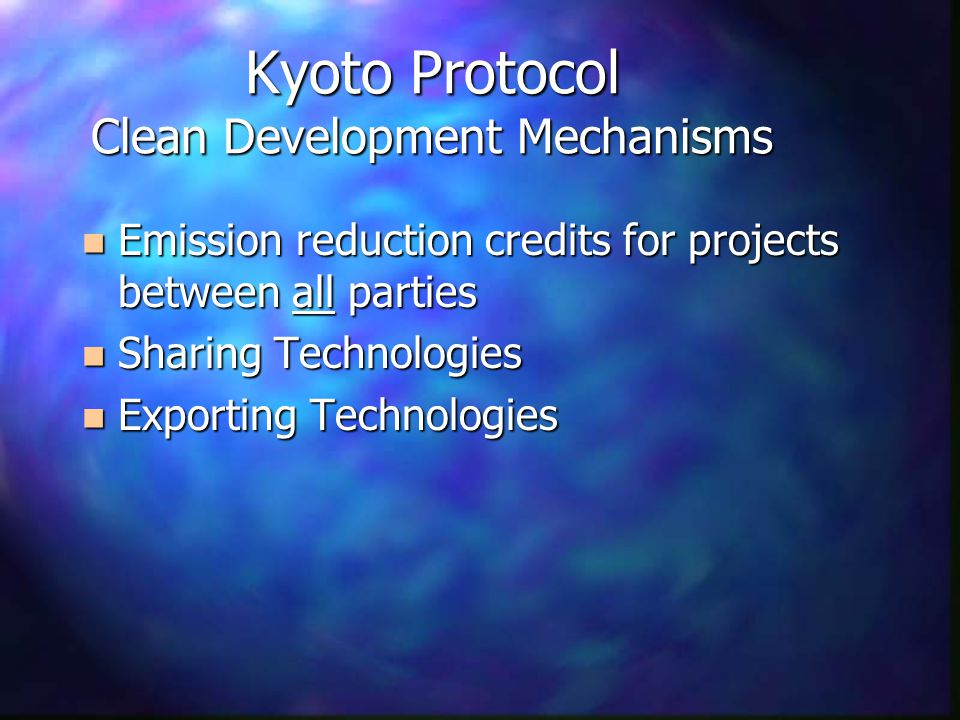 Kyoto Protocol Clean Development Mechanisms n Emission reduction credits for projects between all parties n Sharing Technologies n Exporting Technologies