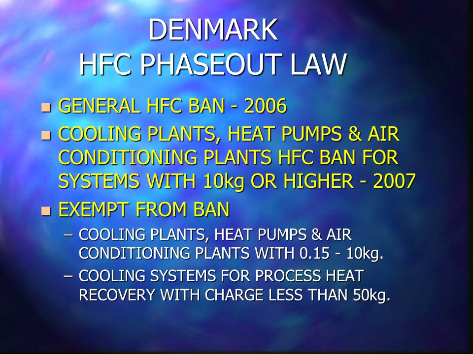 DENMARK HFC PHASEOUT LAW n GENERAL HFC BAN - 2006 n COOLING PLANTS, HEAT PUMPS & AIR CONDITIONING PLANTS HFC BAN FOR SYSTEMS WITH 10kg OR HIGHER - 2007 n EXEMPT FROM BAN –COOLING PLANTS, HEAT PUMPS & AIR CONDITIONING PLANTS WITH 0.15 - 10kg.