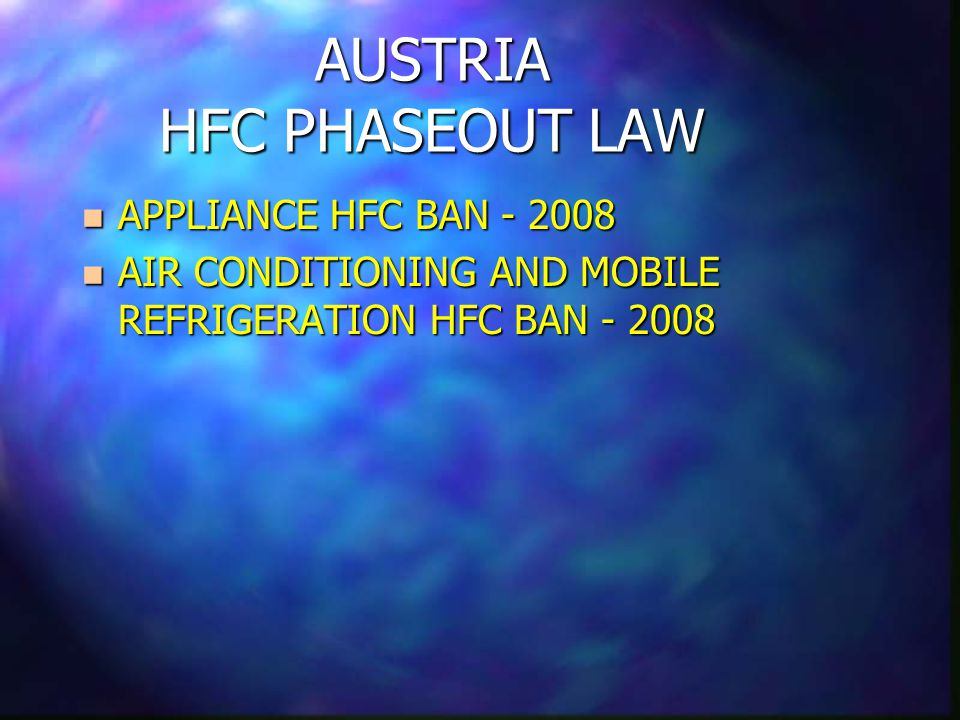 AUSTRIA HFC PHASEOUT LAW n APPLIANCE HFC BAN - 2008 n AIR CONDITIONING AND MOBILE REFRIGERATION HFC BAN - 2008
