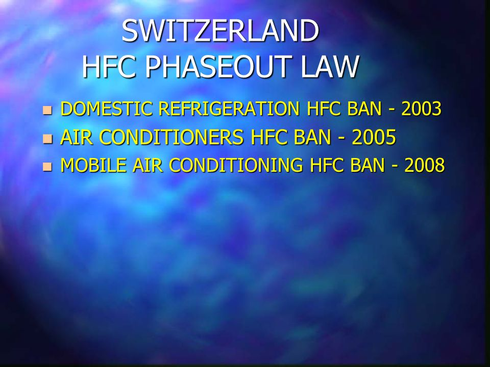 SWITZERLAND HFC PHASEOUT LAW n DOMESTIC REFRIGERATION HFC BAN - 2003 n AIR CONDITIONERS HFC BAN - 2005 n MOBILE AIR CONDITIONING HFC BAN - 2008