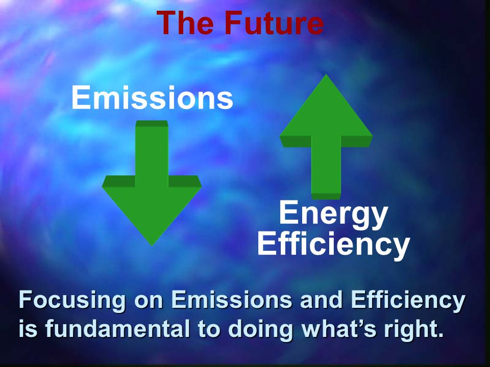 Emissions Energy Efficiency Focusing on Emissions and Efficiency is fundamental to doing whats right.