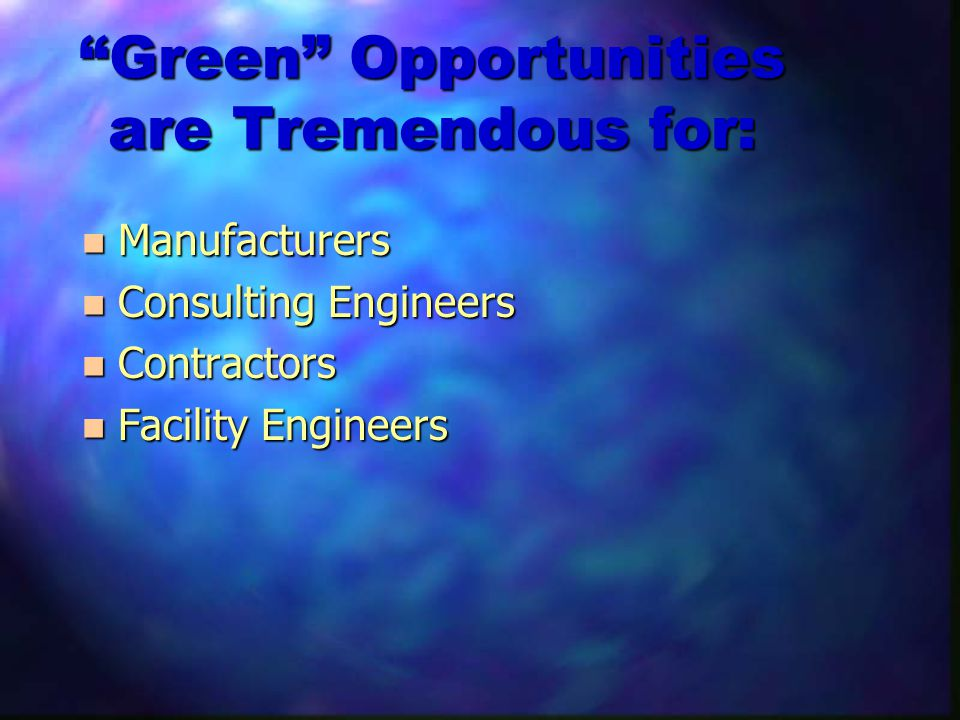 Green Opportunities are Tremendous for: n Manufacturers n Consulting Engineers n Contractors n Facility Engineers