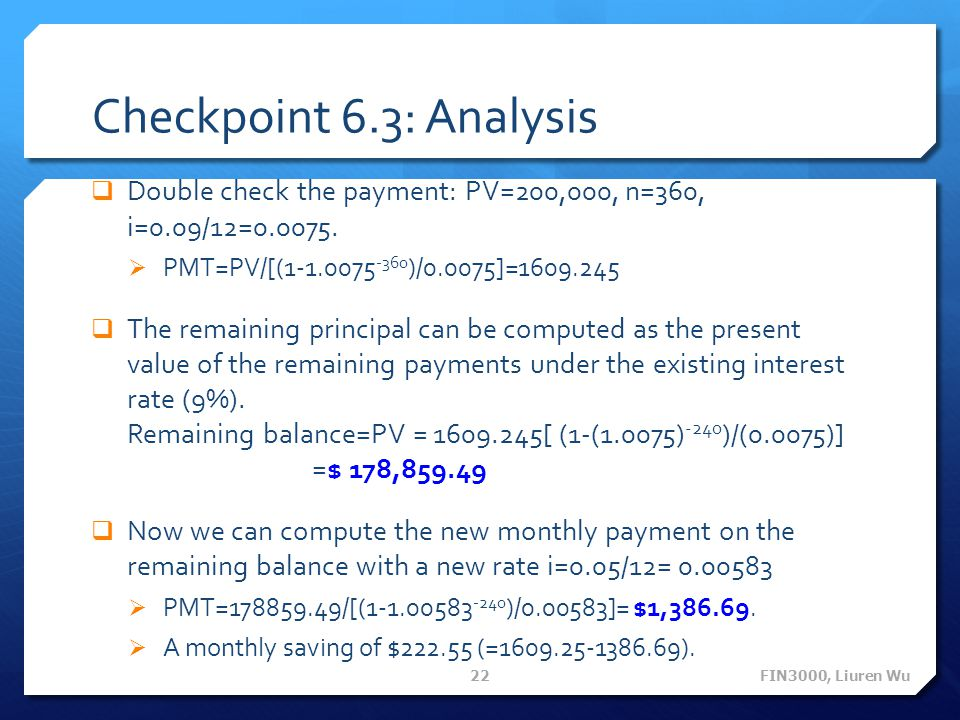 Checkpoint 6.3: Analysis Double check the payment: PV=200,000, n=360, i=0.09/12=0.0075. PMT=PV/[(1-1.0075 -360 )/0.0075]=1609.245 The remaining princi