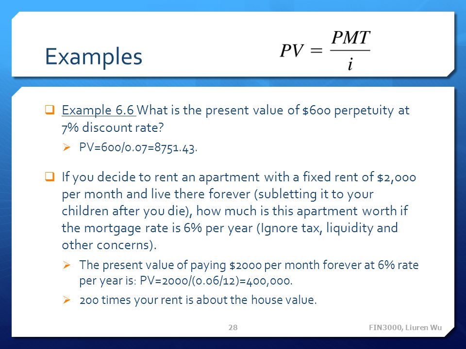Examples Example 6.6 What is the present value of $600 perpetuity at 7% discount rate? PV=600/0.07=8751.43. If you decide to rent an apartment with a