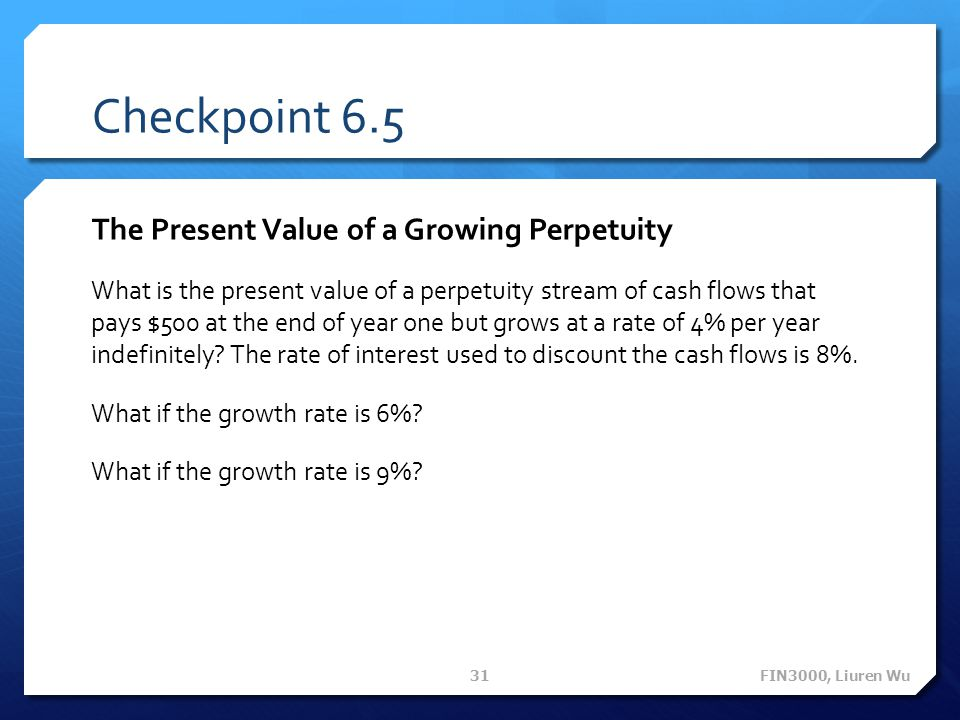 Checkpoint 6.5 The Present Value of a Growing Perpetuity What is the present value of a perpetuity stream of cash flows that pays $500 at the end of y