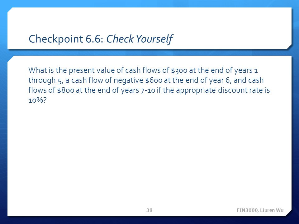 Checkpoint 6.6: Check Yourself What is the present value of cash flows of $300 at the end of years 1 through 5, a cash flow of negative $600 at the en