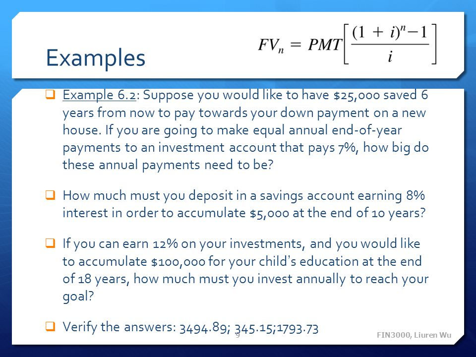 Examples Example 6.2: Suppose you would like to have $25,000 saved 6 years from now to pay towards your down payment on a new house. If you are going