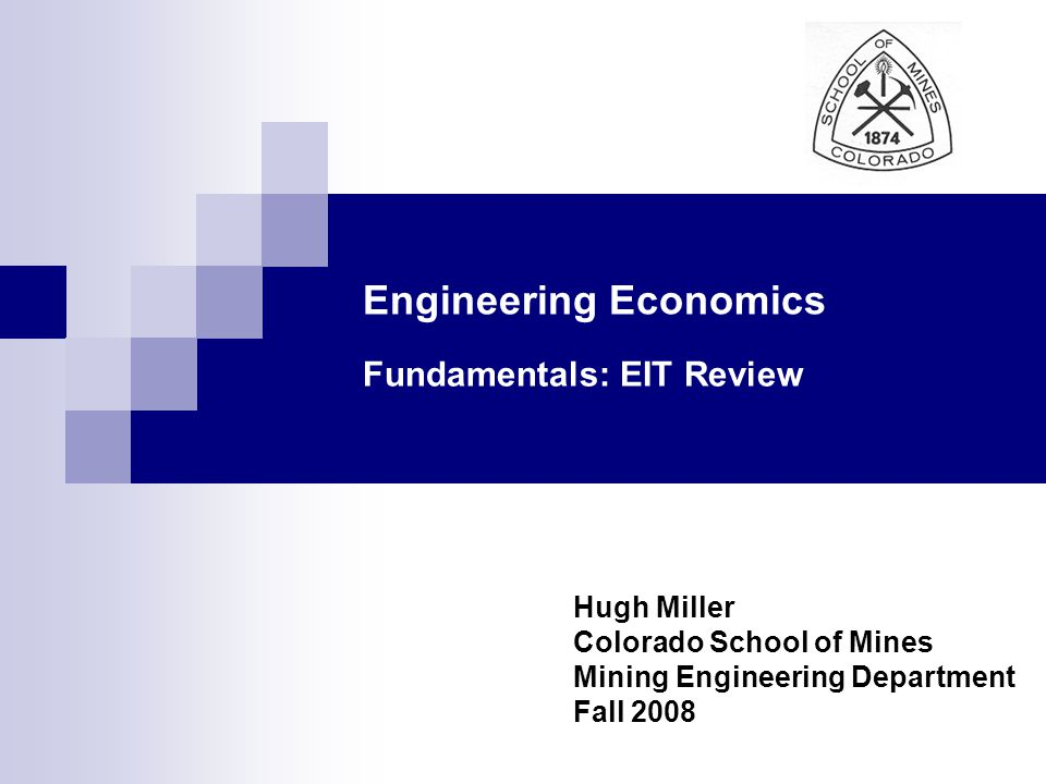 Engineering Economics Fundamentals: EIT Review Hugh Miller Colorado School of Mines Mining Engineering Department Fall 2008