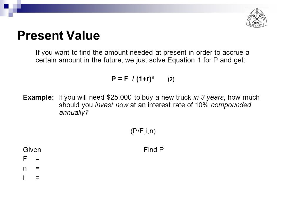 Present Value If you want to find the amount needed at present in order to accrue a certain amount in the future, we just solve Equation 1 for P and g