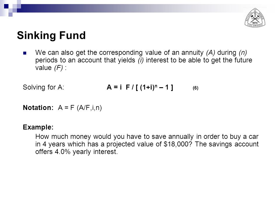 Sinking Fund We can also get the corresponding value of an annuity (A) during (n) periods to an account that yields (i) interest to be able to get the