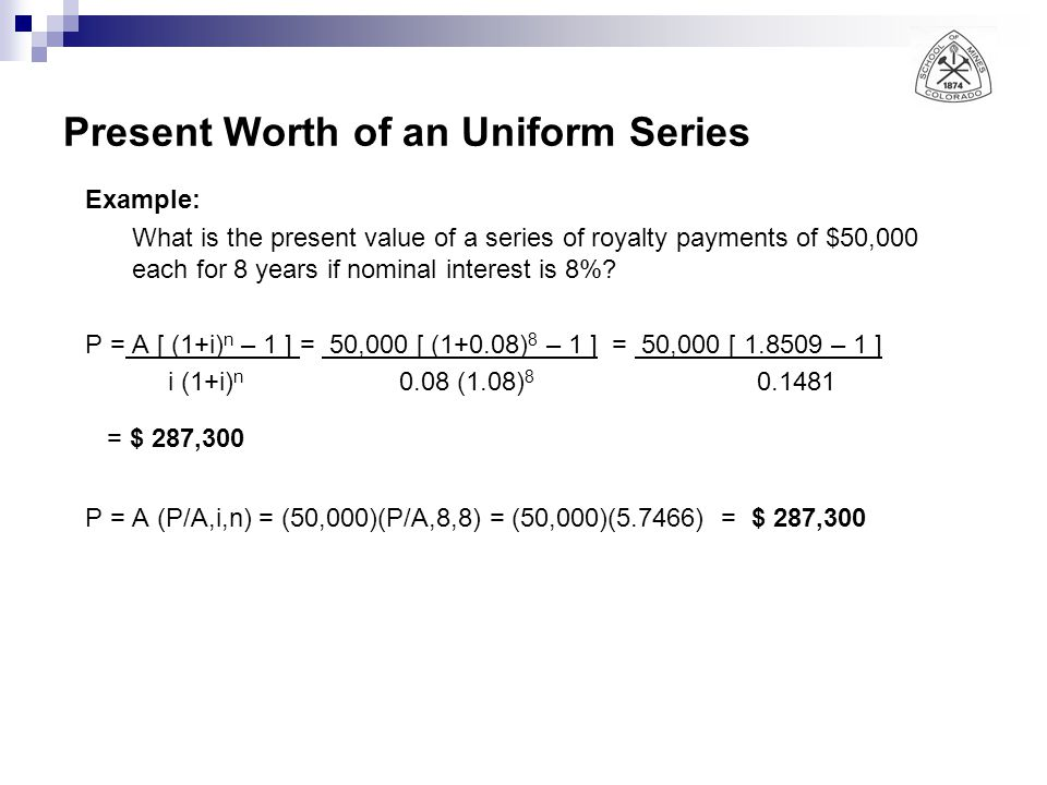 Present Worth of an Uniform Series Example: What is the present value of a series of royalty payments of $50,000 each for 8 years if nominal interest