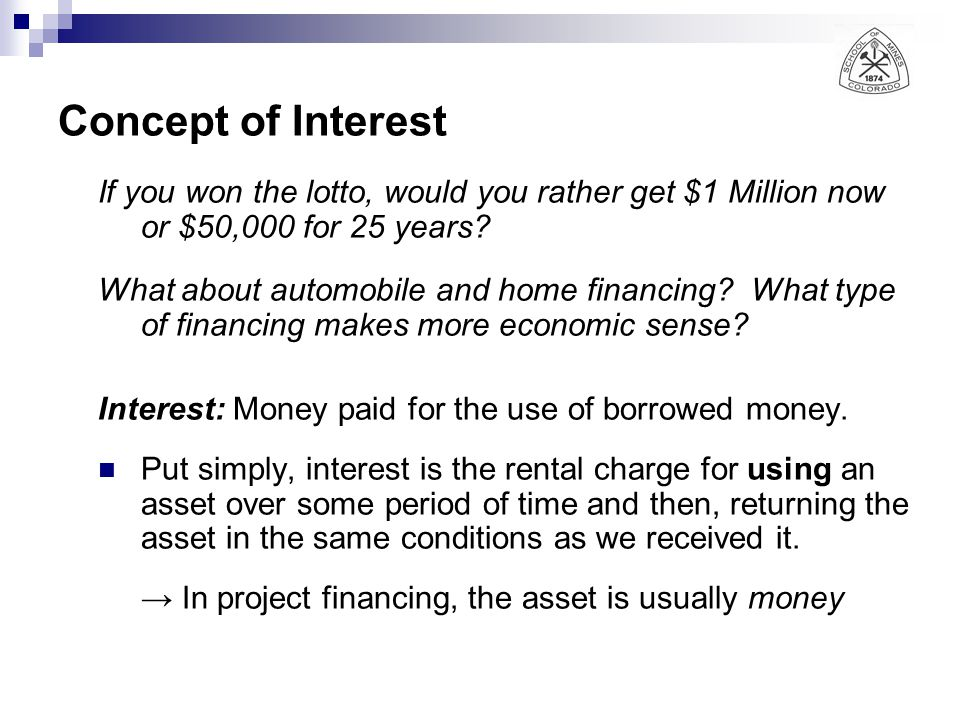 Concept of Interest If you won the lotto, would you rather get $1 Million now or $50,000 for 25 years? What about automobile and home financing? What