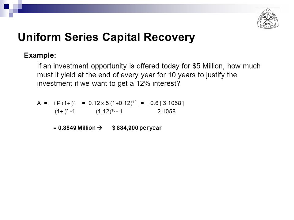 Uniform Series Capital Recovery Example: If an investment opportunity is offered today for $5 Million, how much must it yield at the end of every year