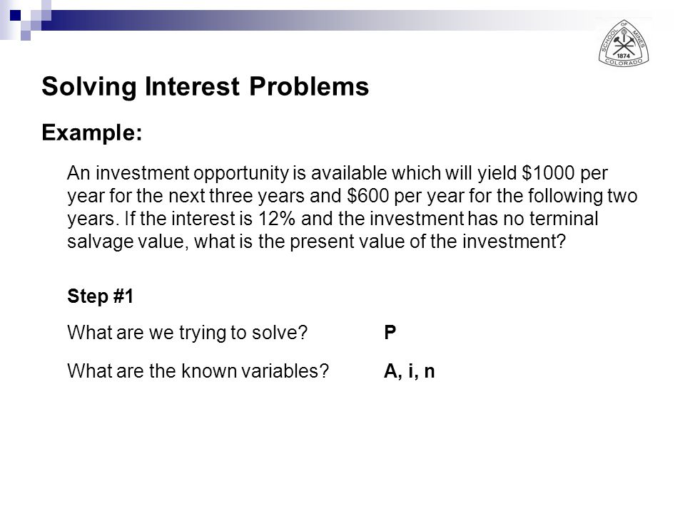 Solving Interest Problems Example: An investment opportunity is available which will yield $1000 per year for the next three years and $600 per year f
