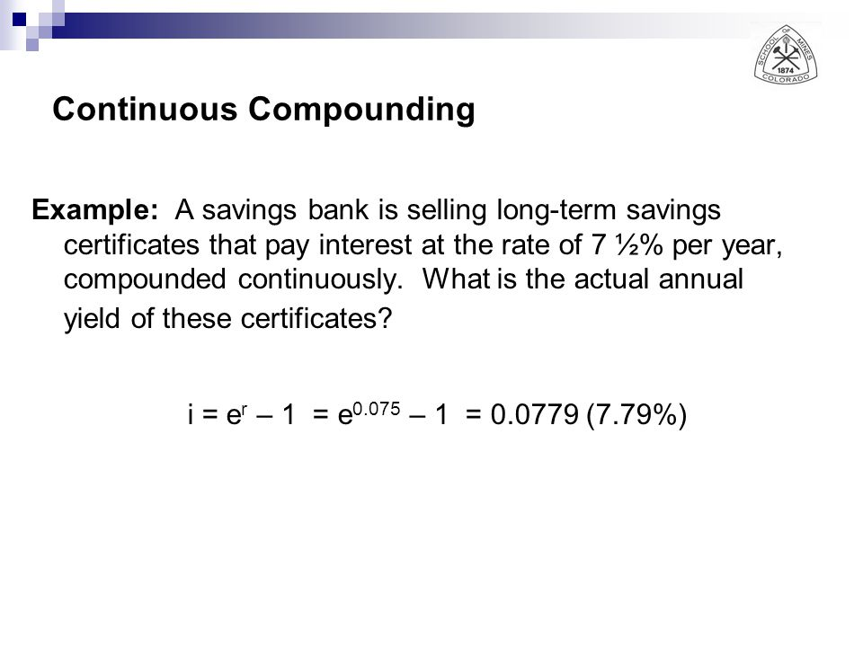 Continuous Compounding Example: A savings bank is selling long-term savings certificates that pay interest at the rate of 7 ½% per year, compounded co