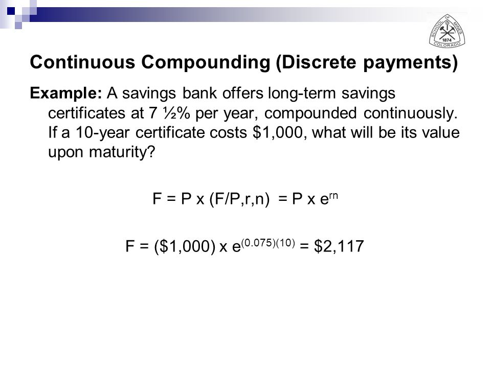 Continuous Compounding (Discrete payments) Example: A savings bank offers long-term savings certificates at 7 ½% per year, compounded continuously. If
