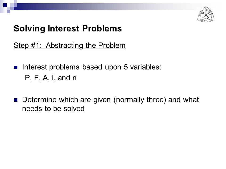 Solving Interest Problems Step #1: Abstracting the Problem Interest problems based upon 5 variables: P, F, A, i, and n Determine which are given (norm