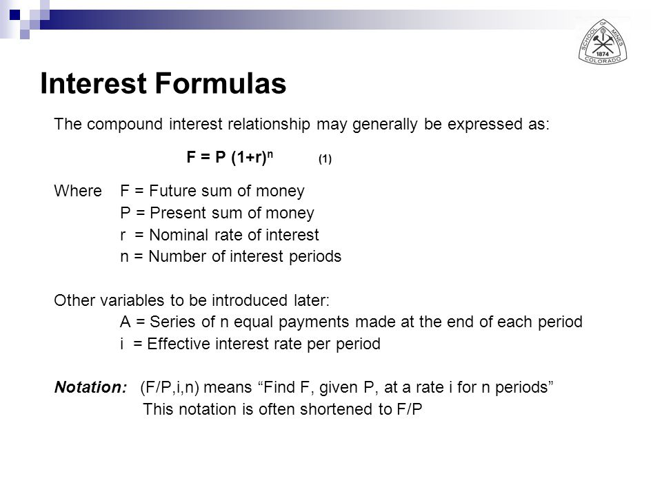 Interest Formulas r = Nominal rate of interest i = Effective interest rate per period Nominal Interest is the periodic interest rate times the number of periods per year: Nominal annual interest rate of 12% based upon monthly compounding means 1% interest rate per month compounded When the compounding frequency is annually: r = i When compounding is performed more than once per year, the effective rate (true annual rate) always exceeds the nominal annual rate: i > r