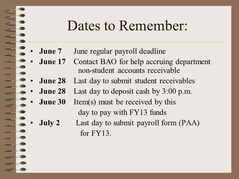 Dates to Remember: June 7 June regular payroll deadline June 17 Contact BAO for help accruing department non-student accounts receivable June 28 Last day to submit student receivables June 28 Last day to deposit cash by 3:00 p.m.