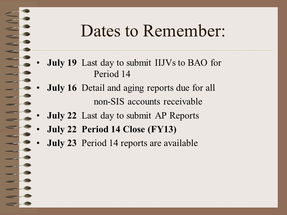 Dates to Remember: July 19 Last day to submit IIJVs to BAO for Period 14 July 16 Detail and aging reports due for all non-SIS accounts receivable July 22 Last day to submit AP Reports July 22 Period 14 Close (FY13) July 23 Period 14 reports are available