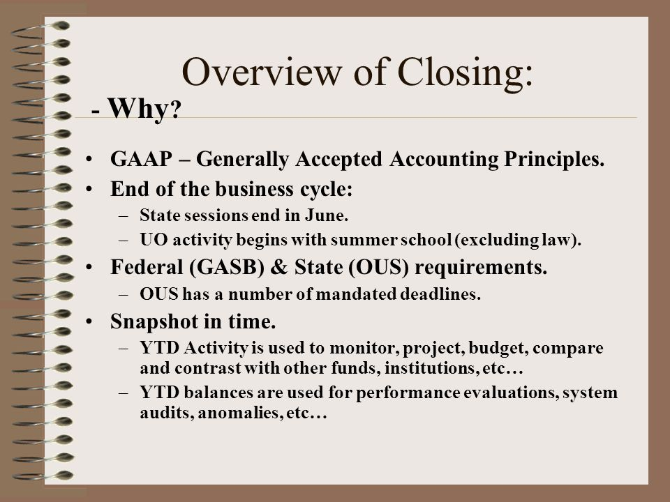 Overview of Closing: - Why . GAAP – Generally Accepted Accounting Principles.
