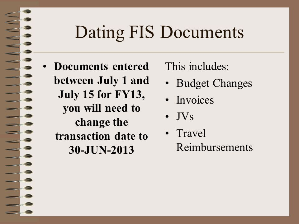 Dating FIS Documents Documents entered between July 1 and July 15 for FY13, you will need to change the transaction date to 30-JUN-2013 This includes: Budget Changes Invoices JVs Travel Reimbursements
