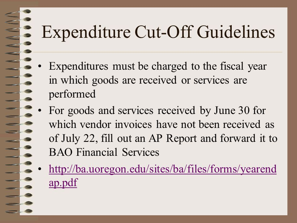 Expenditure Cut-Off Guidelines Expenditures must be charged to the fiscal year in which goods are received or services are performed For goods and services received by June 30 for which vendor invoices have not been received as of July 22, fill out an AP Report and forward it to BAO Financial Services http://ba.uoregon.edu/sites/ba/files/forms/yearend ap.pdfhttp://ba.uoregon.edu/sites/ba/files/forms/yearend ap.pdf