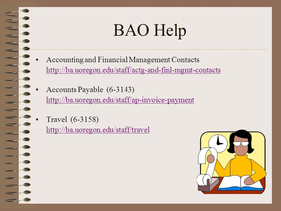 BAO Help Accounting and Financial Management Contacts http://ba.uoregon.edu/staff/actg-and-finl-mgmt-contacts Accounts Payable (6-3143) http://ba.uoregon.edu/staff/ap-invoice-payment Travel (6-3158) http://ba.uoregon.edu/staff/travel