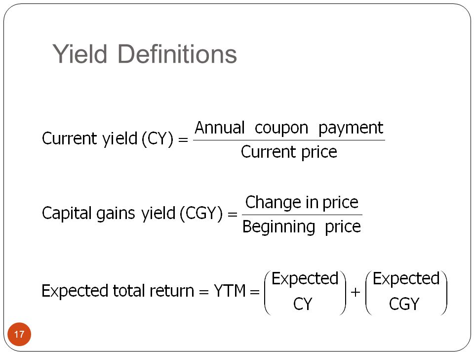 Bond Yields 16 Current Yield - Annual coupon payments divided by bond price. Yield To Maturity - Interest rate for which the present value of the bond