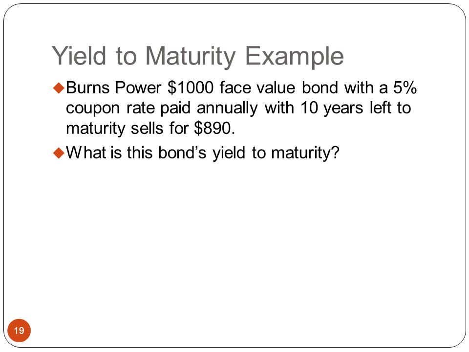 Bond Yields 18 Calculating Yield to Maturity (YTM=r) If you are given the price of a bond (PV) and the coupon rate, the yield to maturity can be found