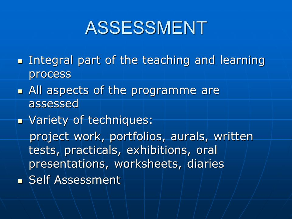 ASSESSMENT Integral part of the teaching and learning process Integral part of the teaching and learning process All aspects of the programme are asse